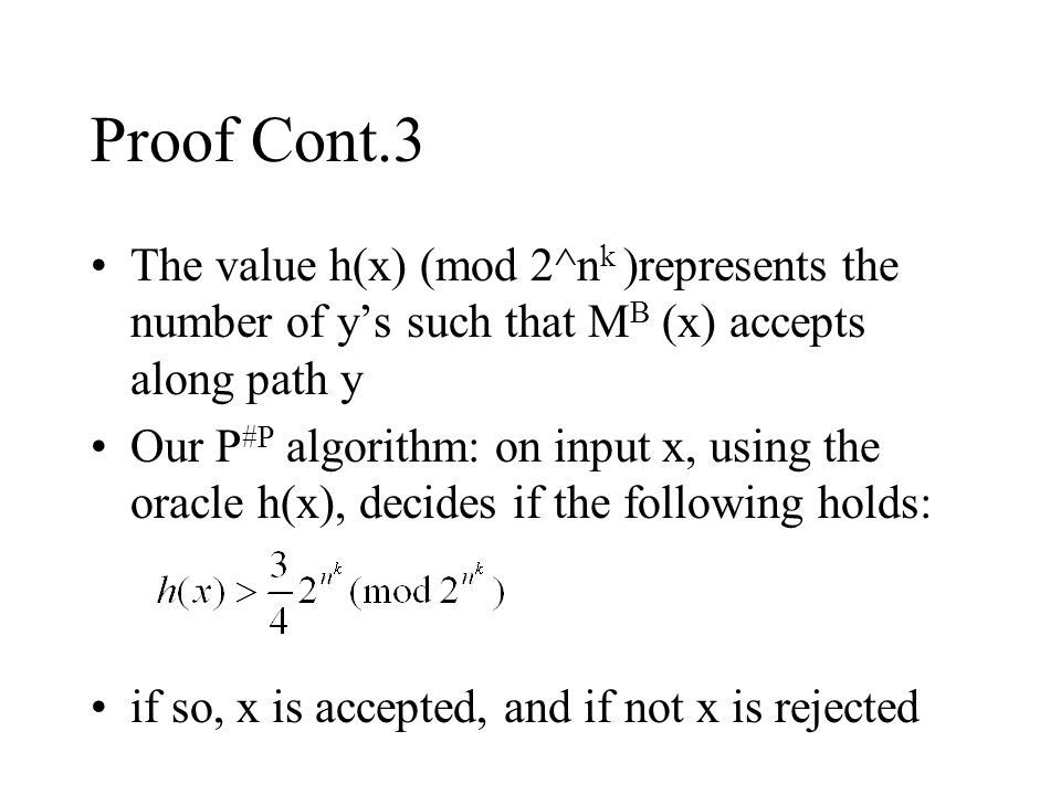 Proof Cont.3 The value h(x) (mod 2^n k )represents the number of y's such that M B (x) accepts along path y Our P #P algorithm: on input x, using the oracle h(x), decides if the following holds: if so, x is accepted, and if not x is rejected