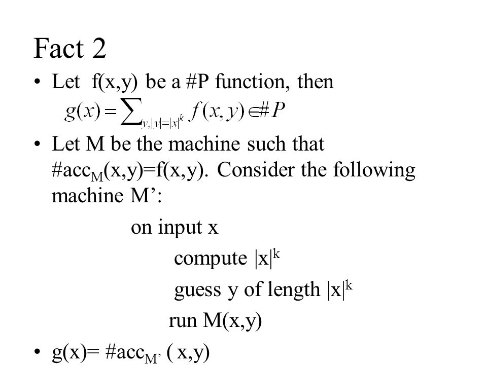 Fact 2 Let f(x,y) be a #P function, then Let M be the machine such that #acc M (x,y)=f(x,y).