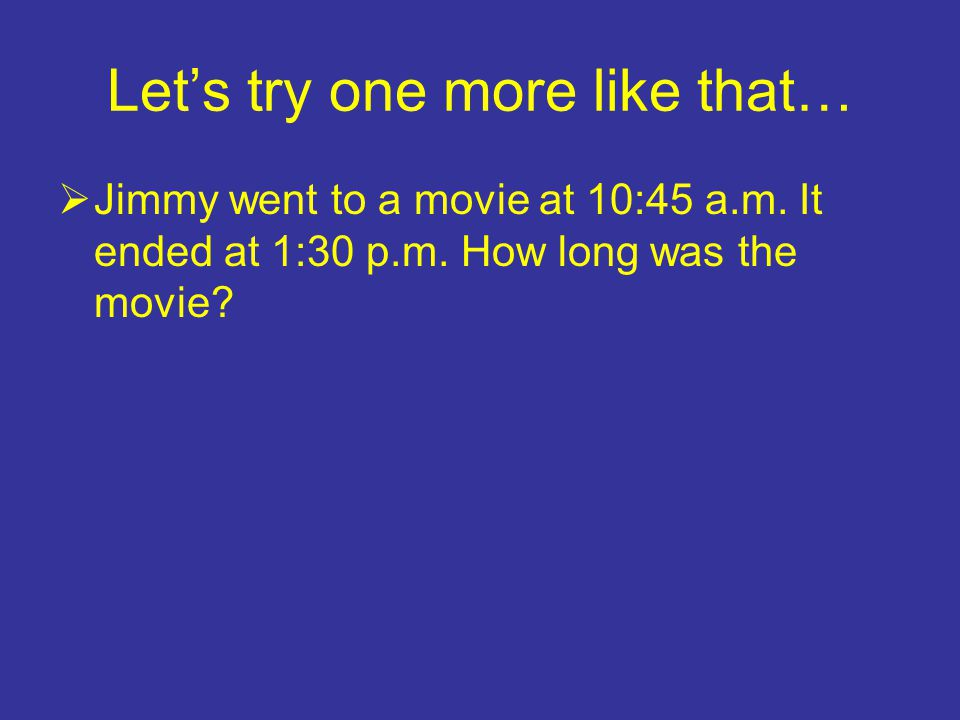 Let's try one more like that…  Jimmy went to a movie at 10:45 a.m.
