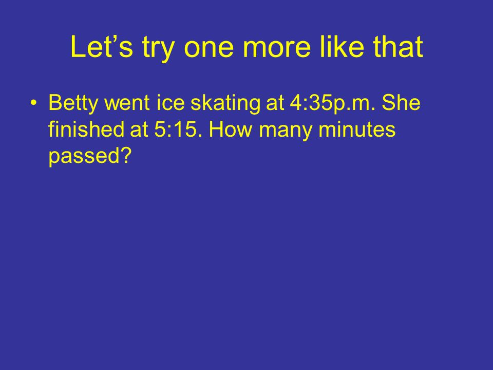 Let's try one more like that Betty went ice skating at 4:35p.m.