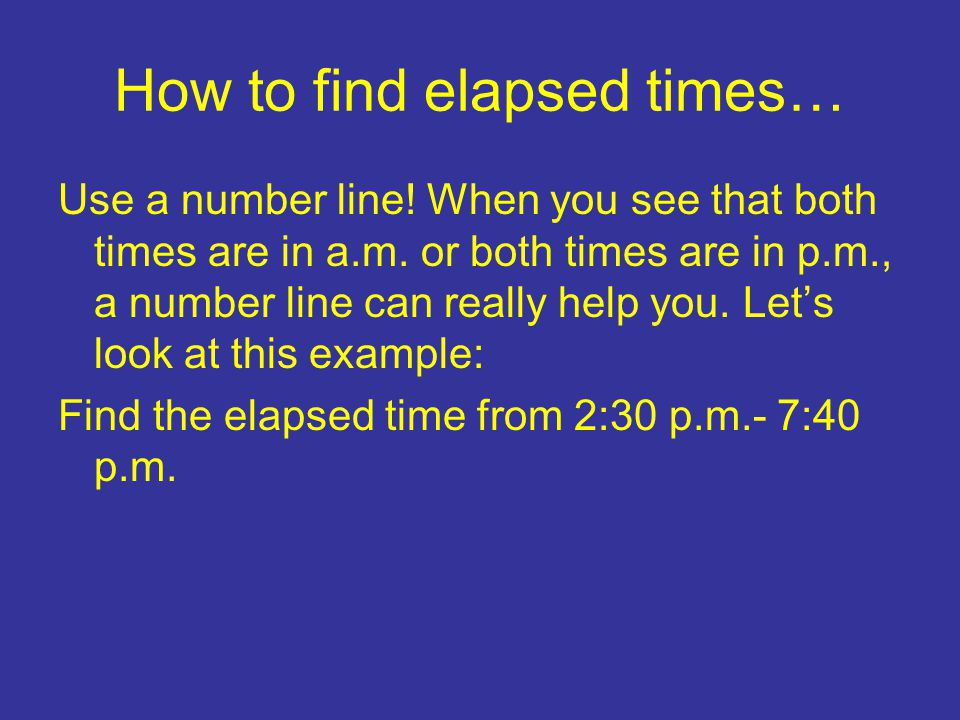 How to find elapsed times… Use a number line. When you see that both times are in a.m.