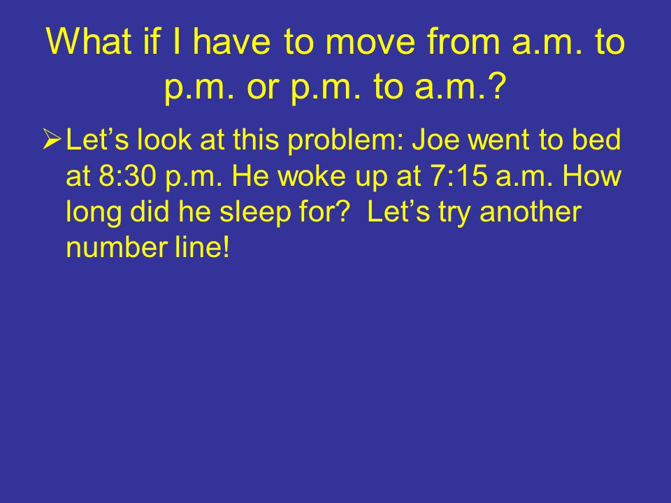 What if I have to move from a.m. to p.m. or p.m. to a.m.?  Let's look at this problem: Joe went to bed at 8:30 p.m. He woke up at 7:15 a.m. How long