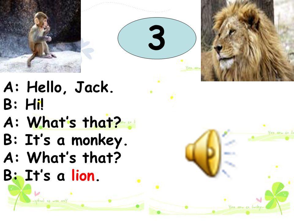 A: Hello, Jack. B: Hi! A: What's that? B: It's a monkey. A: What's that? B: It's a lion. 3