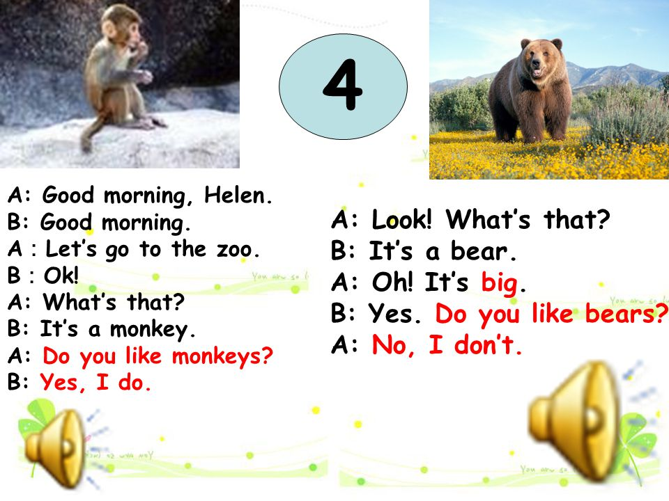 A: Good morning, Helen. B: Good morning. A : Let's go to the zoo. B : Ok! A: What's that? B: It's a monkey. A: Do you like monkeys? B: Yes, I do. A: L