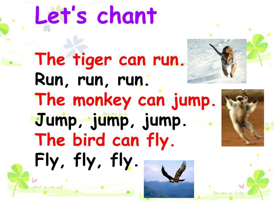 Let's chant The tiger can run. Run, run, run. The monkey can jump. Jump, jump, jump. The bird can fly. Fly, fly, fly.