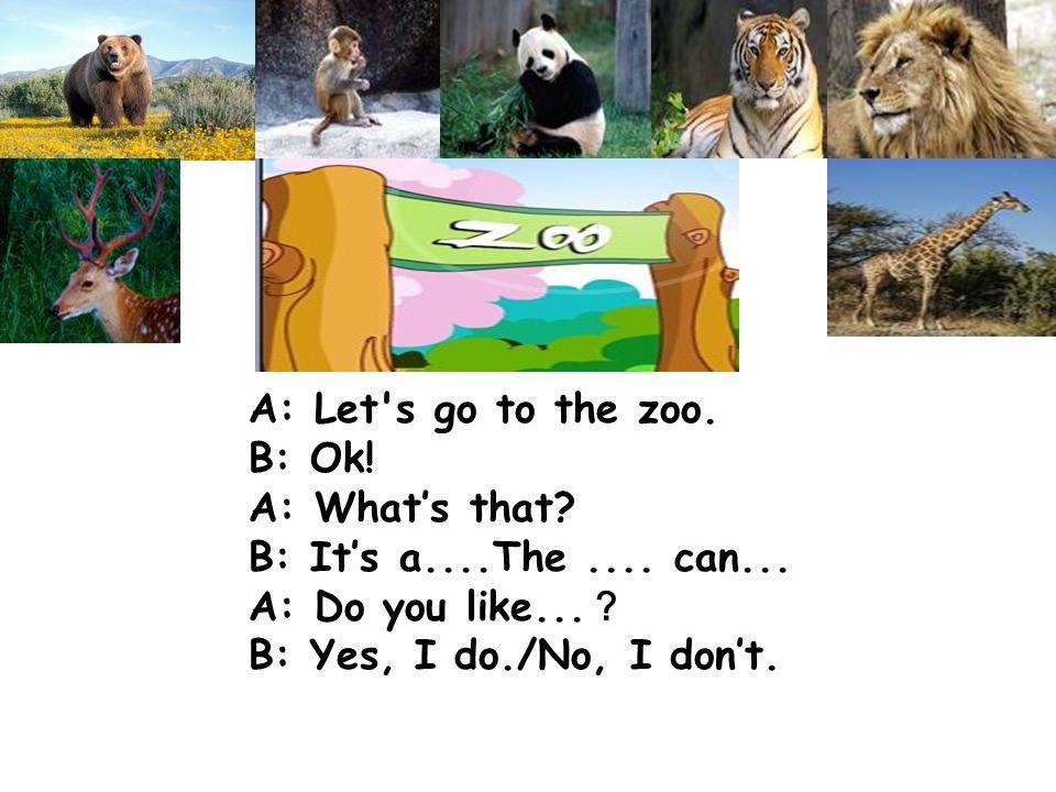 A: Let's go to the zoo. B: Ok! A: What's that? B: It's a....The.... can... A: Do you like... ? B: Yes, I do./No, I don't.