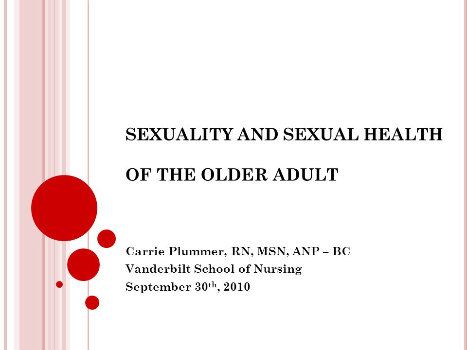 SEXUALITY AND SEXUAL HEALTH OF THE OLDER ADULT Carrie Plummer, RN, MSN, ANP – BC Vanderbilt School of Nursing September 30 th, 2010