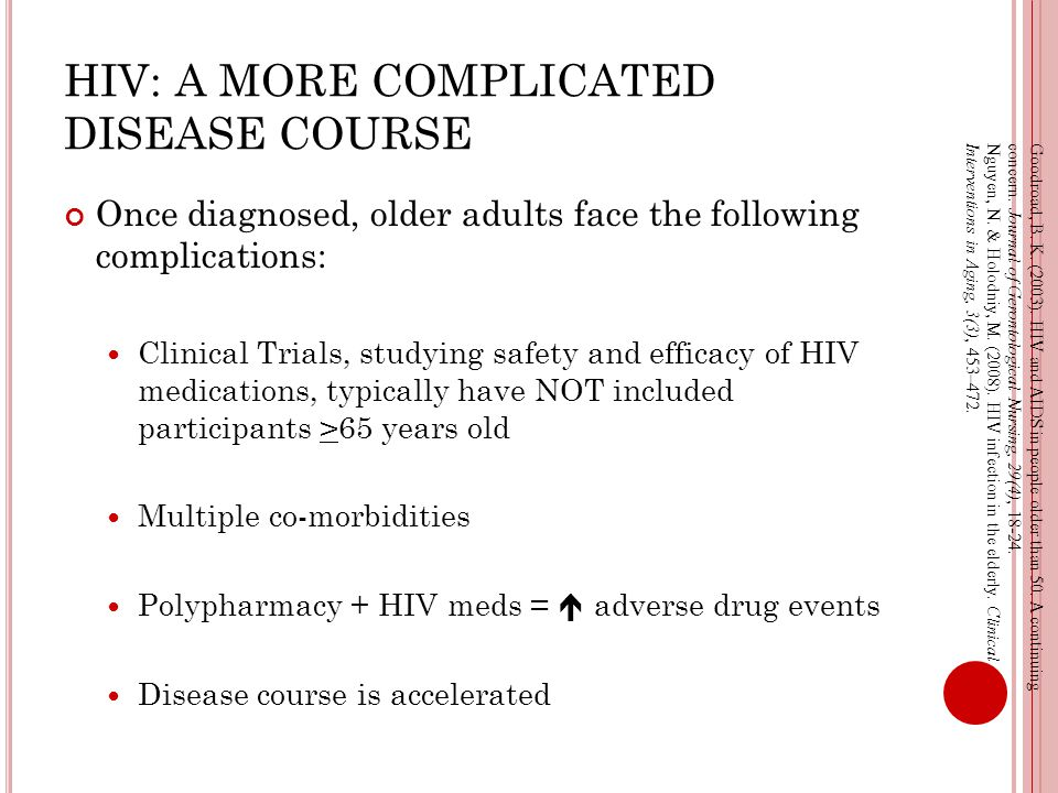 HIV: A MORE COMPLICATED DISEASE COURSE Once diagnosed, older adults face the following complications: Clinical Trials, studying safety and efficacy of HIV medications, typically have NOT included participants >65 years old Multiple co-morbidities Polypharmacy + HIV meds =  adverse drug events Disease course is accelerated Goodroad, B.