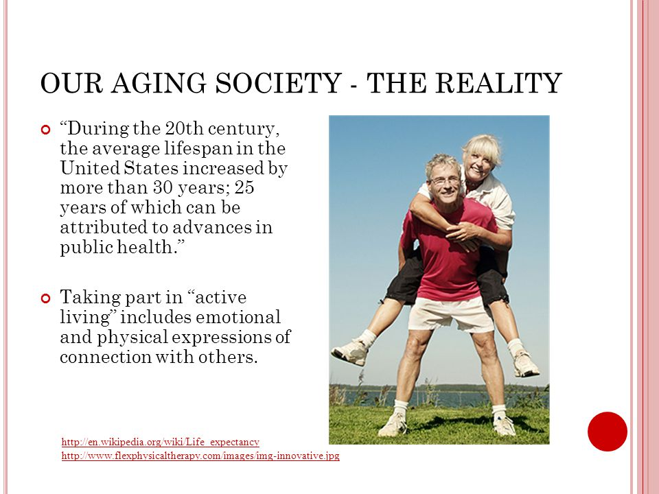 OUR AGING SOCIETY - THE REALITY http://en.wikipedia.org/wiki/Life_expectancy http://www.flexphysicaltherapy.com/images/img-innovative.jpg During the 20th century, the average lifespan in the United States increased by more than 30 years; 25 years of which can be attributed to advances in public health. Taking part in active living includes emotional and physical expressions of connection with others.
