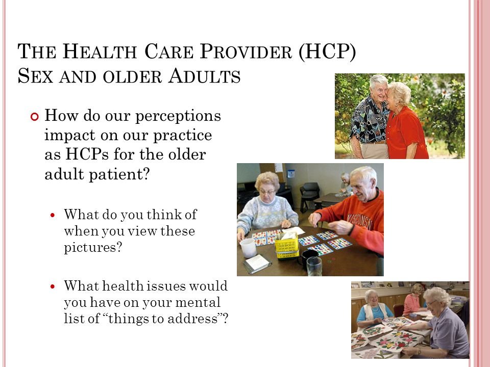 T HE H EALTH C ARE P ROVIDER (HCP) S EX AND OLDER A DULTS How do our perceptions impact on our practice as HCPs for the older adult patient.