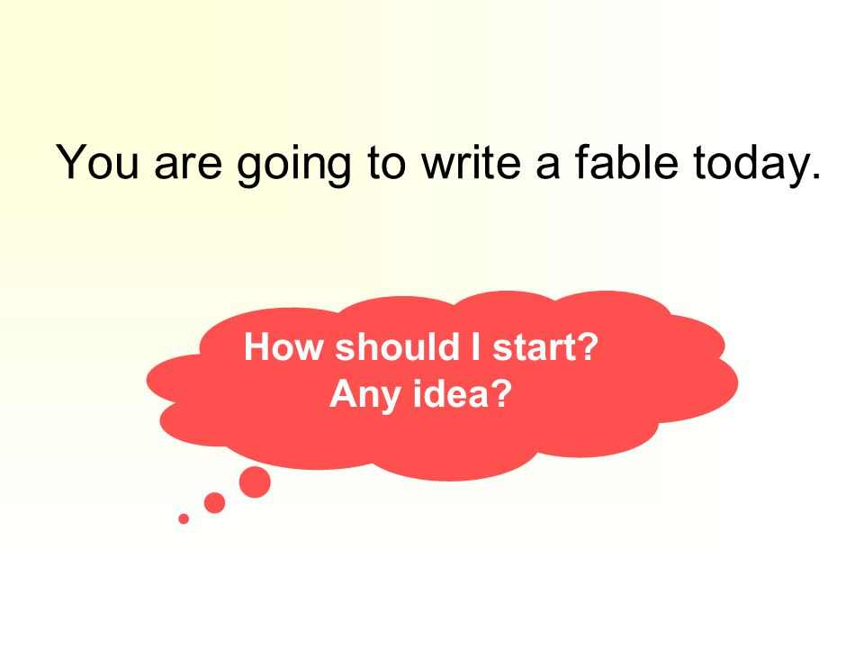 You are going to write a fable today. How should I start? Any idea?