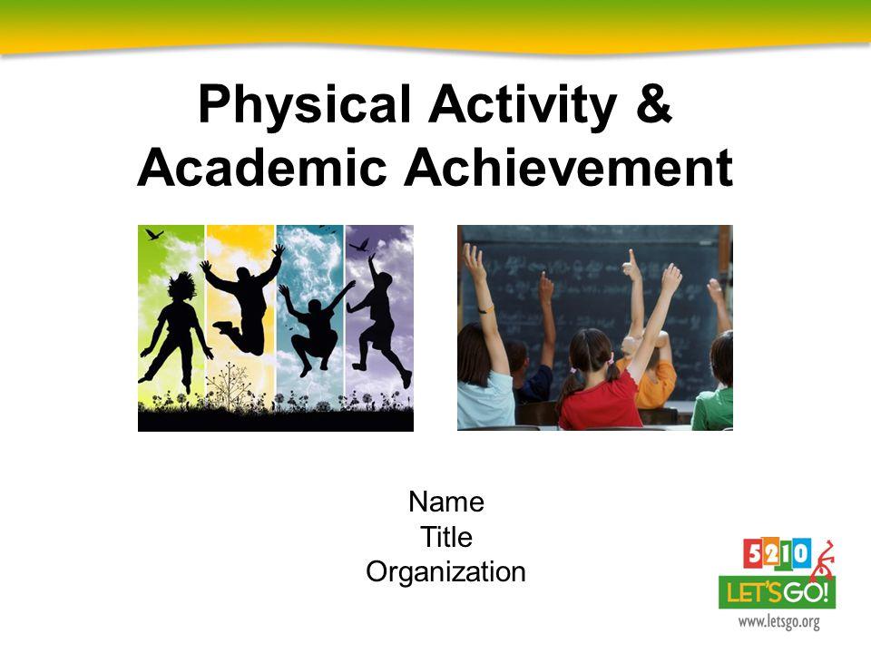 Physical Activity & Academic Achievement Name Title Organization