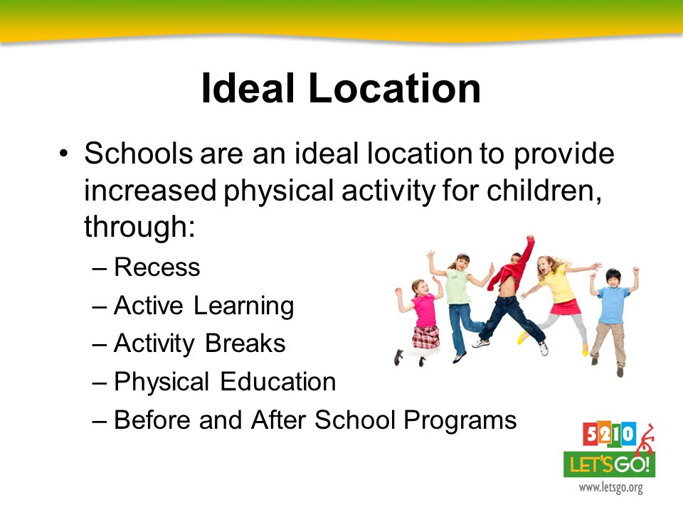 Schools are an ideal location to provide increased physical activity for children, through: –Recess –Active Learning –Activity Breaks –Physical Educat