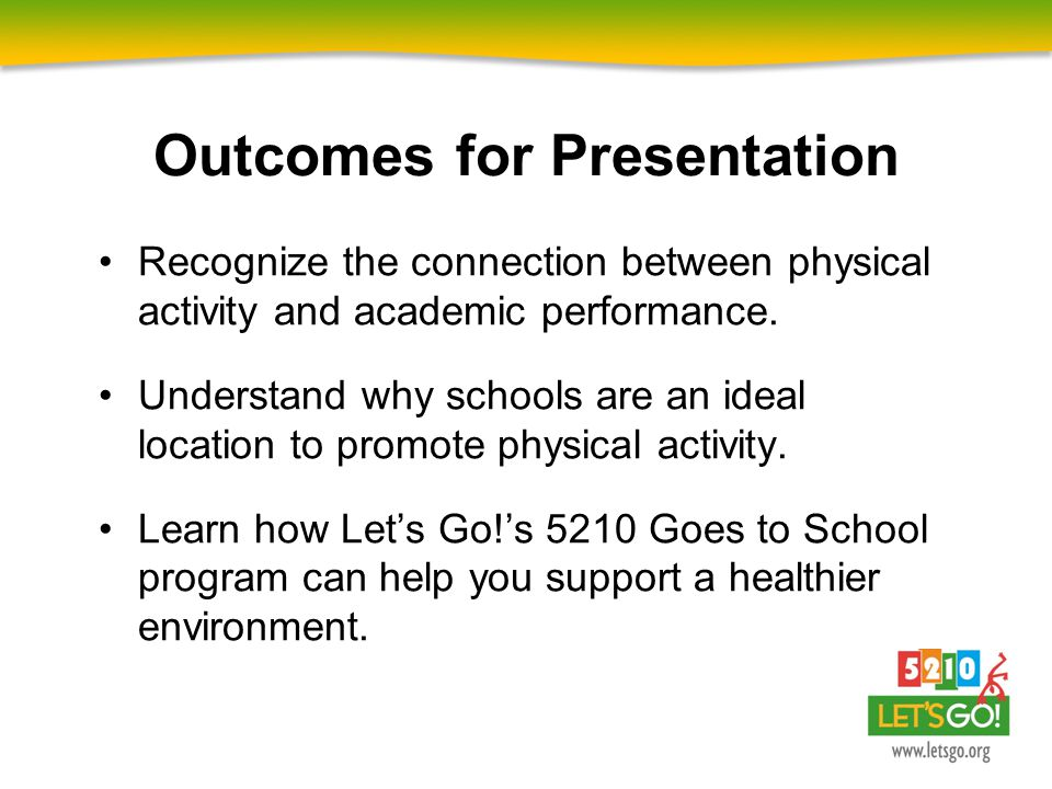 Outcomes for Presentation Recognize the connection between physical activity and academic performance. Understand why schools are an ideal location to