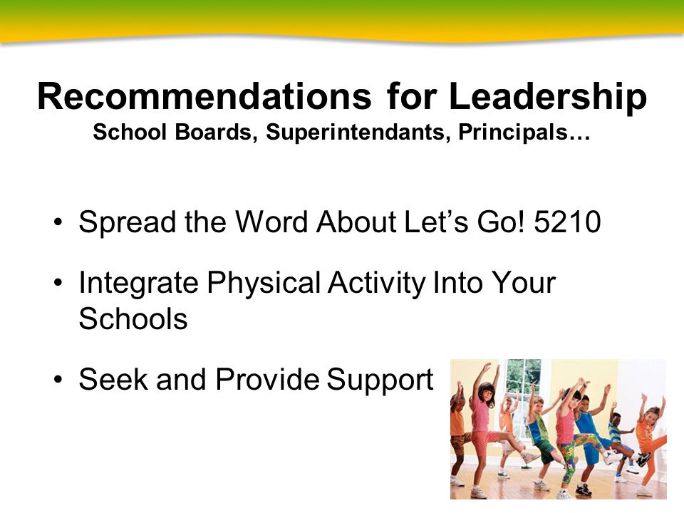 Recommendations for Leadership School Boards, Superintendants, Principals… Spread the Word About Let's Go! 5210 Integrate Physical Activity Into Your