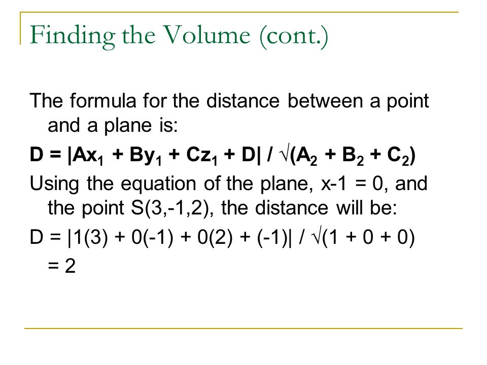 Finding the Volume (cont.) The formula for the distance between a point and a plane is: D = |Ax 1 + By 1 + Cz 1 + D| / √(A 2 + B 2 + C 2 ) Using the e