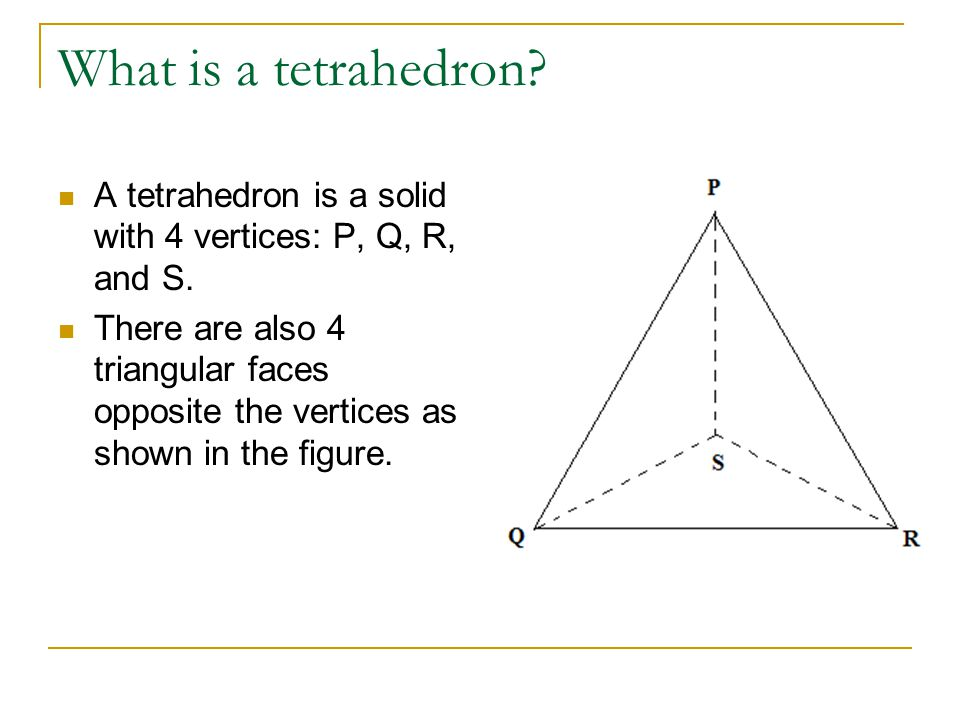 What is a tetrahedron? A tetrahedron is a solid with 4 vertices: P, Q, R, and S. There are also 4 triangular faces opposite the vertices as shown in t