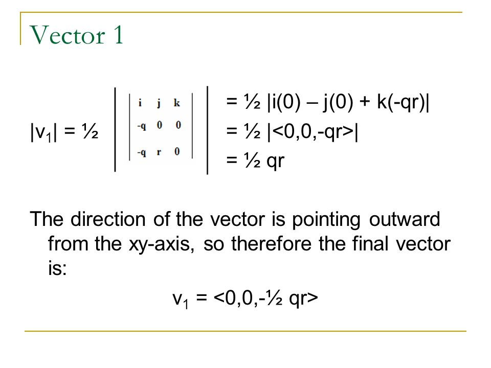 Vector 1 = ½ |i(0) – j(0) + k(-qr)| |v 1 | = ½ = ½ | | = ½ qr The direction of the vector is pointing outward from the xy-axis, so therefore the final