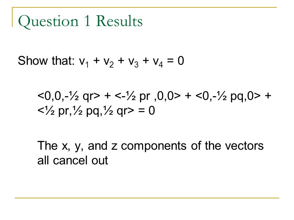 Question 1 Results Show that: v 1 + v 2 + v 3 + v 4 = 0 + + + = 0 The x, y, and z components of the vectors all cancel out