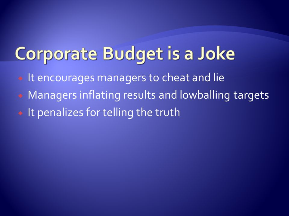  It encourages managers to cheat and lie  Managers inflating results and lowballing targets  It penalizes for telling the truth