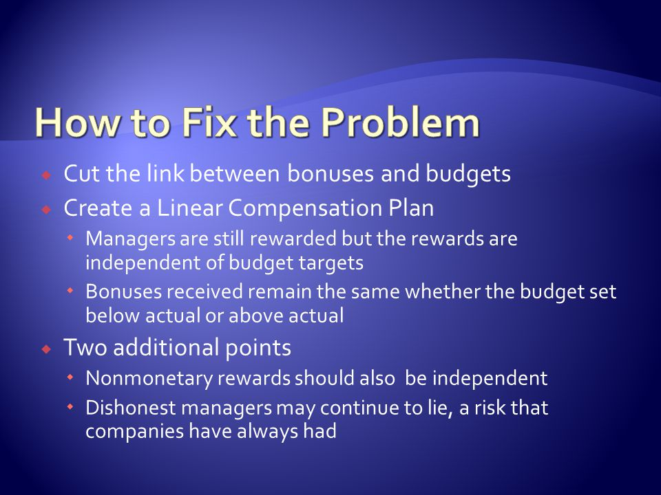  Cut the link between bonuses and budgets  Create a Linear Compensation Plan  Managers are still rewarded but the rewards are independent of budget targets  Bonuses received remain the same whether the budget set below actual or above actual  Two additional points  Nonmonetary rewards should also be independent  Dishonest managers may continue to lie, a risk that companies have always had