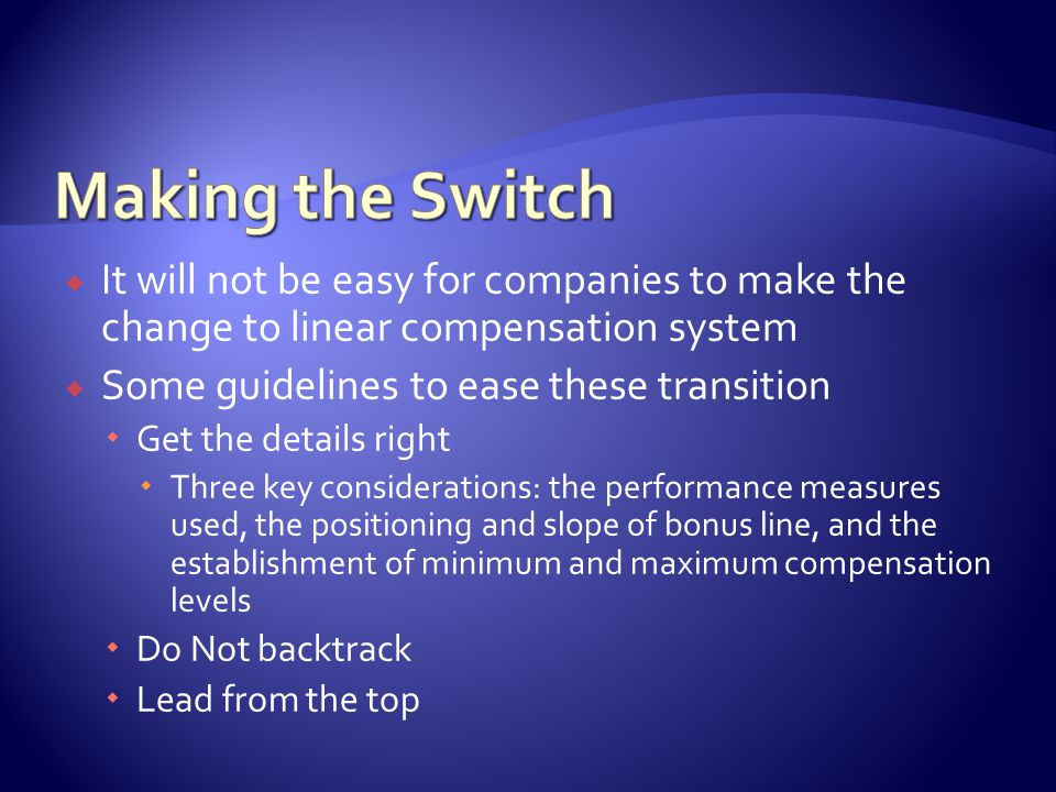  It will not be easy for companies to make the change to linear compensation system  Some guidelines to ease these transition  Get the details right  Three key considerations: the performance measures used, the positioning and slope of bonus line, and the establishment of minimum and maximum compensation levels  Do Not backtrack  Lead from the top