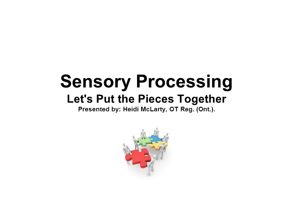 Sensory Processing Let's Put the Pieces Together Presented by: Heidi McLarty, OT Reg. (Ont.).