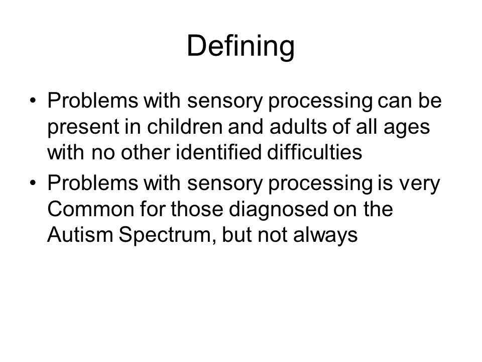 Defining Problems with sensory processing can be present in children and adults of all ages with no other identified difficulties Problems with sensor