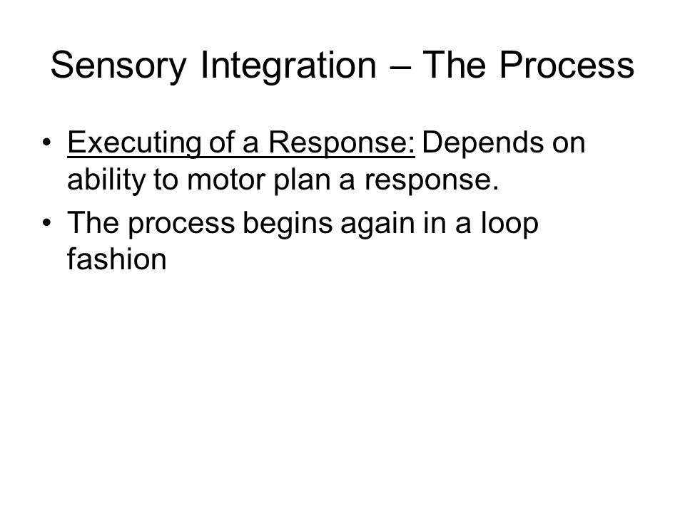 Sensory Integration – The Process Executing of a Response: Depends on ability to motor plan a response. The process begins again in a loop fashion