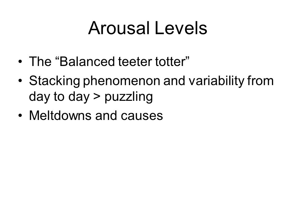 "Arousal Levels The ""Balanced teeter totter"" Stacking phenomenon and variability from day to day > puzzling Meltdowns and causes"