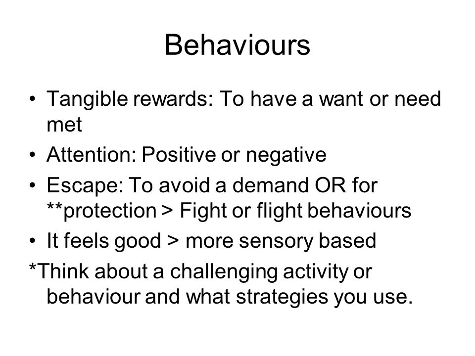 Behaviours Tangible rewards: To have a want or need met Attention: Positive or negative Escape: To avoid a demand OR for **protection > Fight or fligh