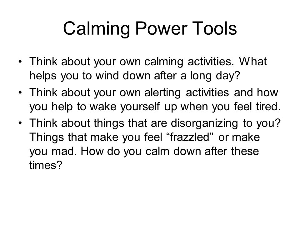 Calming Power Tools Think about your own calming activities. What helps you to wind down after a long day? Think about your own alerting activities an