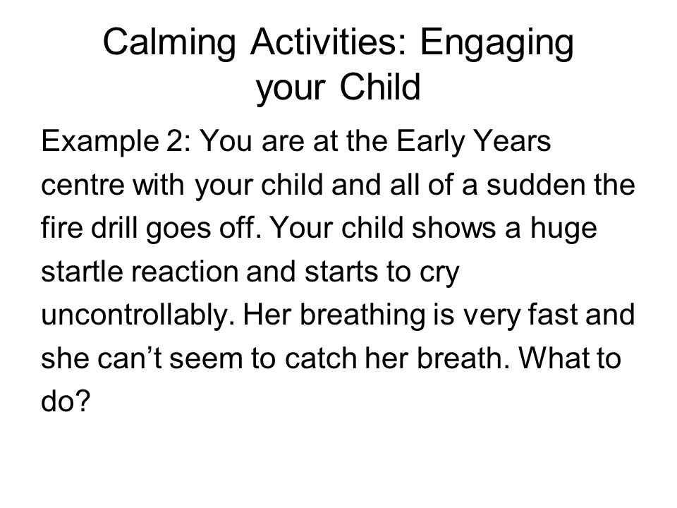 Calming Activities: Engaging your Child Example 2: You are at the Early Years centre with your child and all of a sudden the fire drill goes off. Your