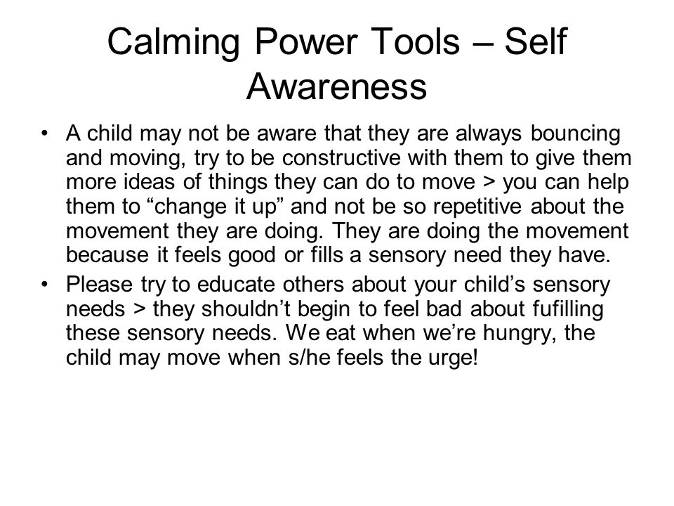 Calming Power Tools – Self Awareness A child may not be aware that they are always bouncing and moving, try to be constructive with them to give them