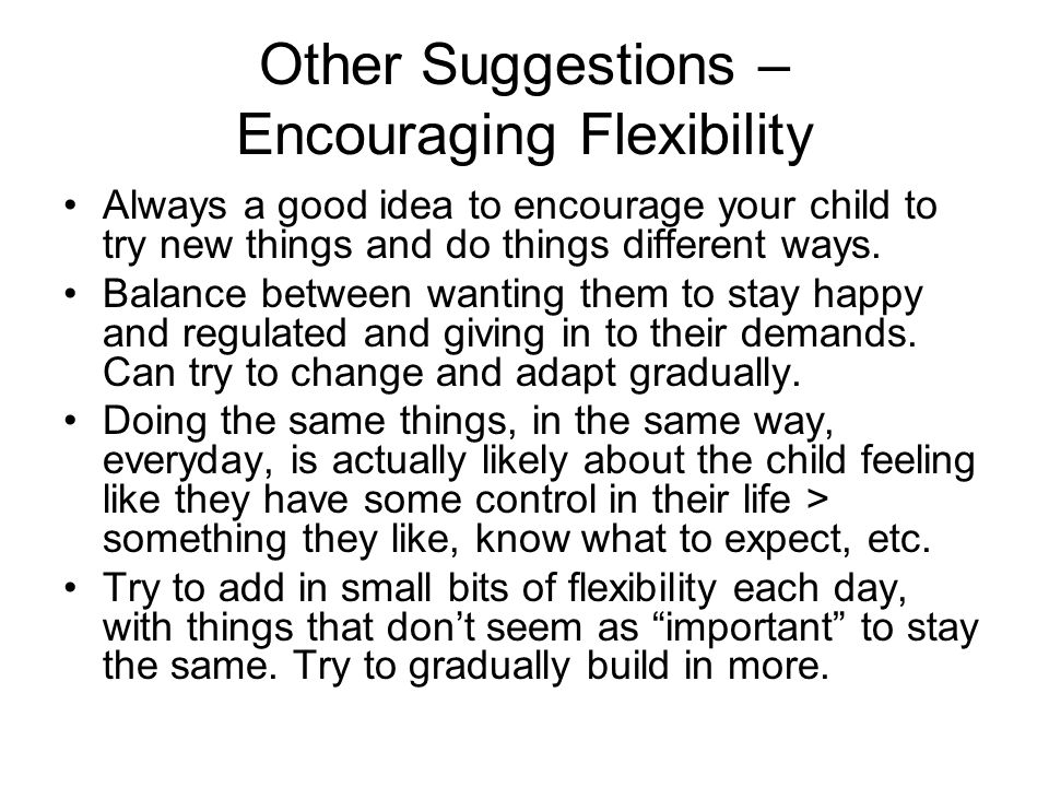 Other Suggestions – Encouraging Flexibility Always a good idea to encourage your child to try new things and do things different ways. Balance between