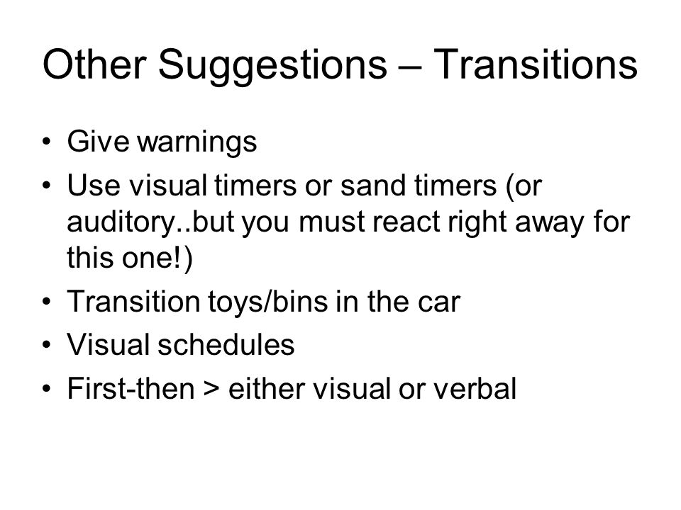 Other Suggestions – Transitions Give warnings Use visual timers or sand timers (or auditory..but you must react right away for this one!) Transition t