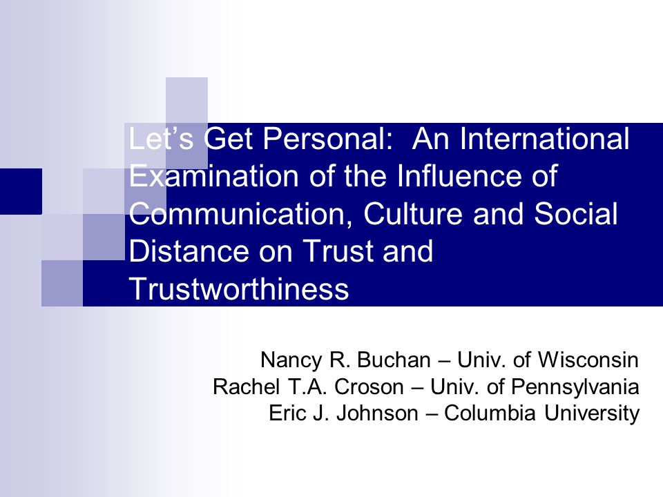 Let's Get Personal: An International Examination of the Influence of Communication, Culture and Social Distance on Trust and Trustworthiness Nancy R.