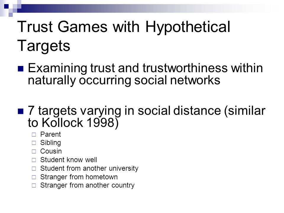 Trust Games with Hypothetical Targets Examining trust and trustworthiness within naturally occurring social networks 7 targets varying in social dista