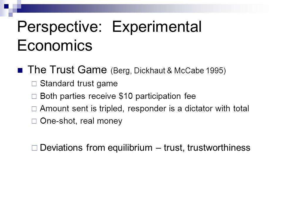 Perspective: Experimental Economics The Trust Game (Berg, Dickhaut & McCabe 1995)  Standard trust game  Both parties receive $10 participation fee 