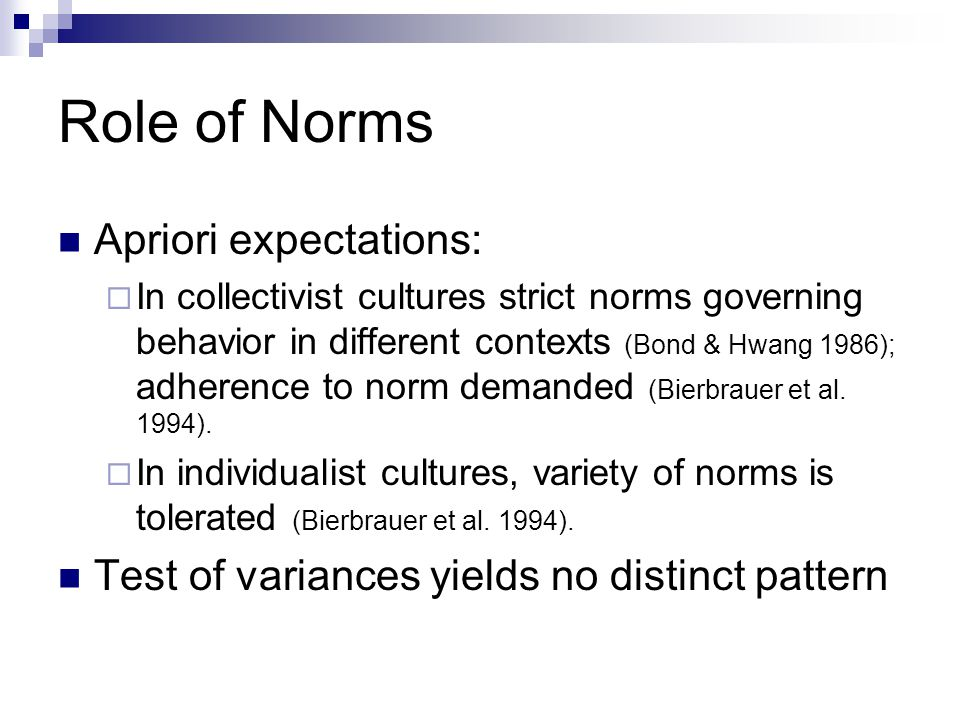 Role of Norms Apriori expectations:  In collectivist cultures strict norms governing behavior in different contexts (Bond & Hwang 1986); adherence to