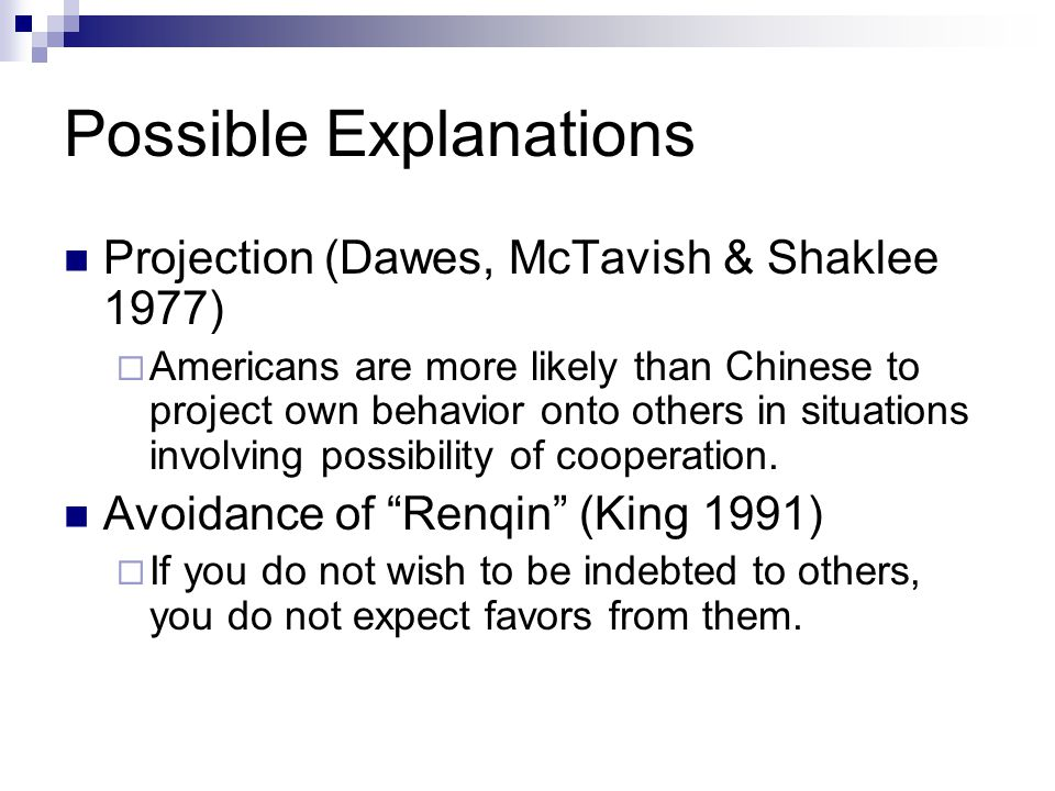 Possible Explanations Projection (Dawes, McTavish & Shaklee 1977)  Americans are more likely than Chinese to project own behavior onto others in situ