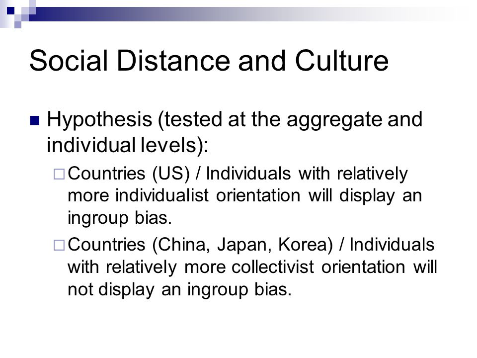 Social Distance and Culture Hypothesis (tested at the aggregate and individual levels):  Countries (US) / Individuals with relatively more individual