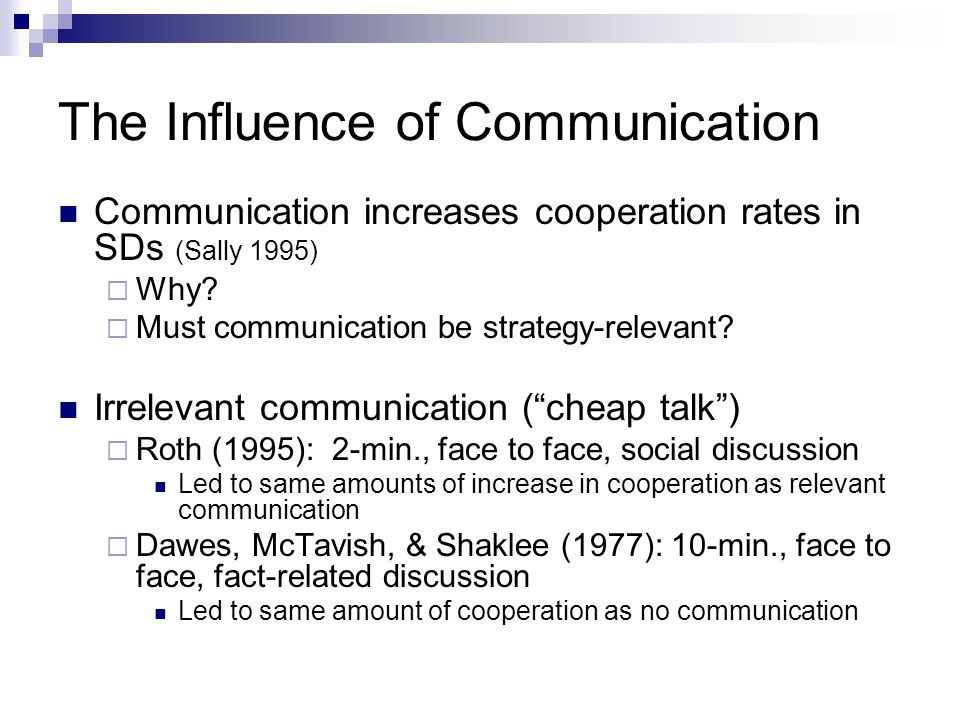 Discussion The content of non-strategy relevant communication influences the level of trust displayed 3 explanations for this result:  Social Distance (Hoffman, McCabe & Smith 1996) Decreasing social distance = higher trust  Social Identity (Brewer 1991; Tyler and Dawes 1993) Group identity increases expectations that members of ingroup will return money