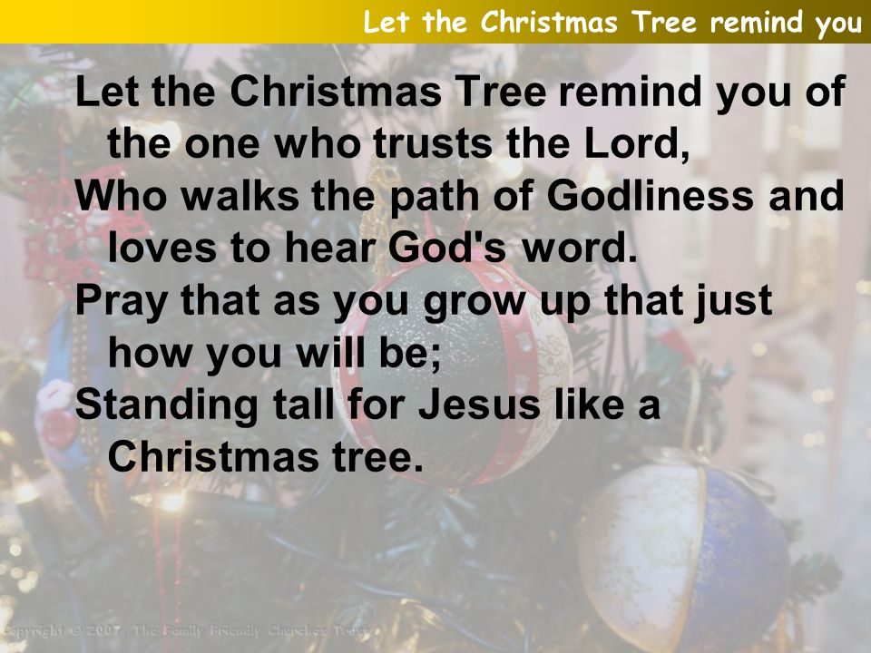 Let the Christmas Tree remind you of the one who trusts the Lord, Who walks the path of Godliness and loves to hear God's word. Pray that as you grow