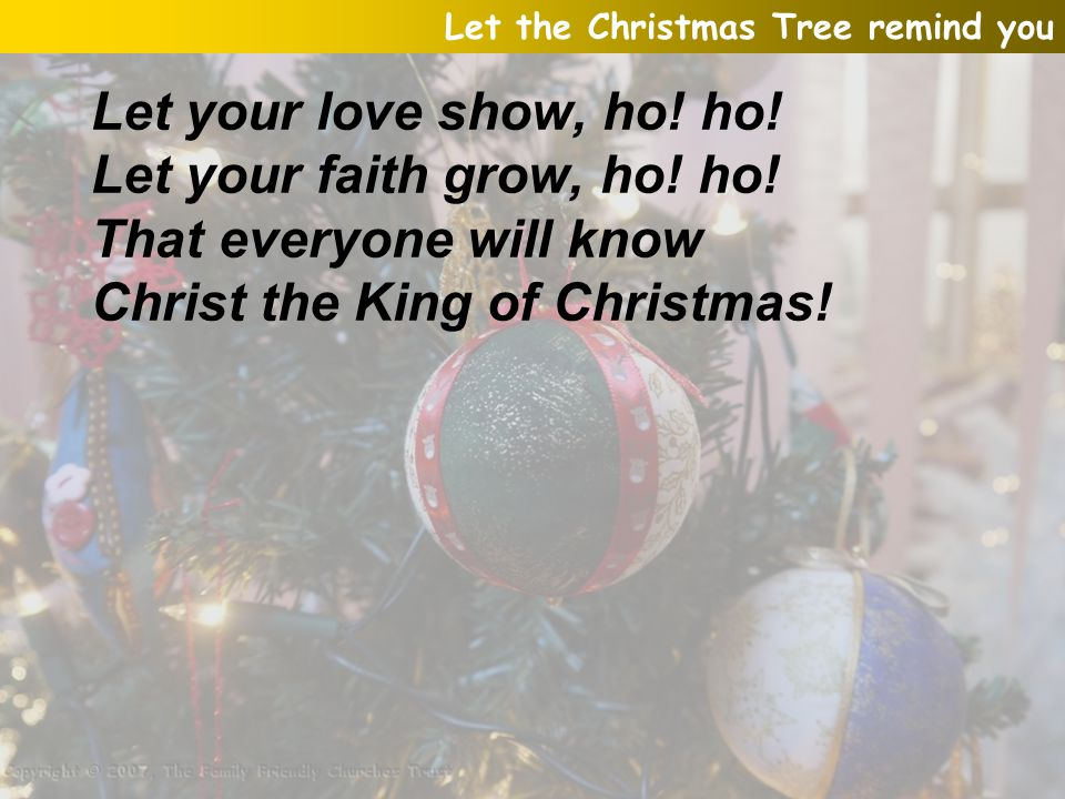 Let your love show, ho! ho! Let your faith grow, ho! ho! That everyone will know Christ the King of Christmas! Let the Christmas Tree remind you