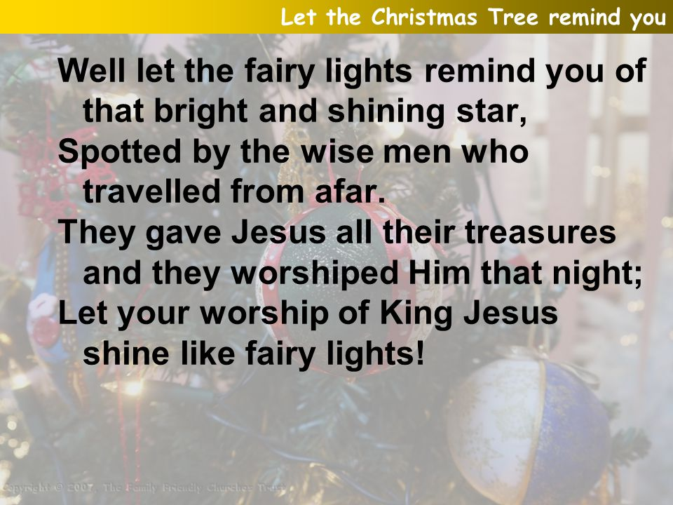 Well let the fairy lights remind you of that bright and shining star, Spotted by the wise men who travelled from afar. They gave Jesus all their treas