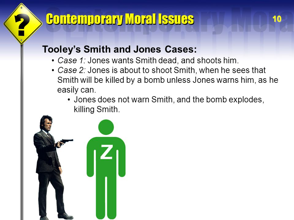 10 Tooley's Smith and Jones Cases: Case 1: Jones wants Smith dead, and shoots him. Case 2: Jones is about to shoot Smith, when he sees that Smith will