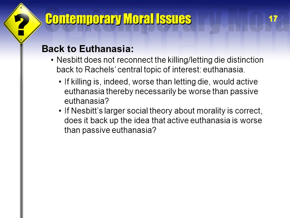17 Back to Euthanasia: Nesbitt does not reconnect the killing/letting die distinction back to Rachels' central topic of interest: euthanasia. If killi