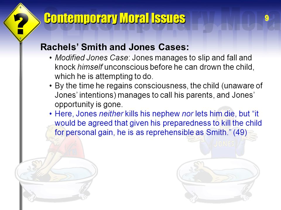 9 Rachels' Smith and Jones Cases: Modified Jones Case: Jones manages to slip and fall and knock himself unconscious before he can drown the child, whi