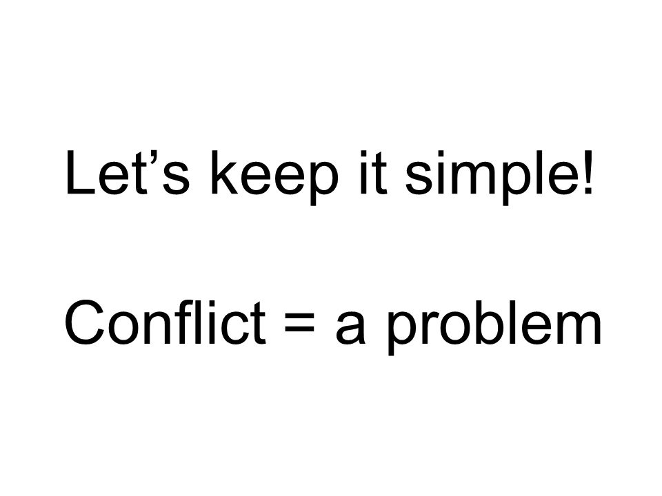 Let's keep it simple! Conflict = a problem